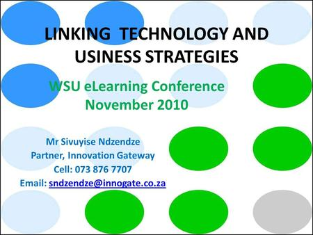 LINKING TECHNOLOGY AND USINESS STRATEGIES Mr Sivuyise Ndzendze Partner, Innovation Gateway Cell: 073 876 7707