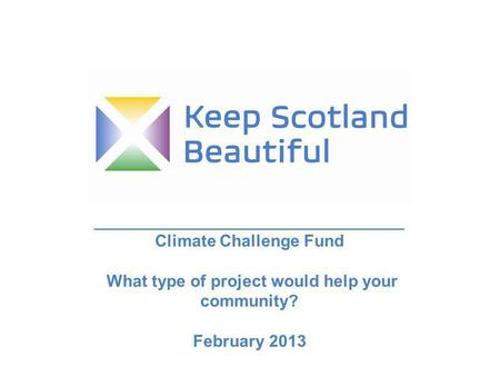 _____________________________________________ Climate Challenge Fund What type of project would help your community? February 2013.