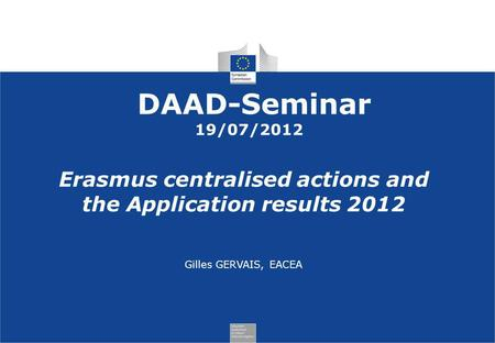 DAAD-Seminar 19/07/2012 Erasmus centralised actions and the Application results 2012 Gilles GERVAIS, EACEA.