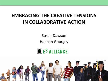 © E 3 Alliance, 2012 EMBRACING THE CREATIVE TENSIONS IN COLLABORATIVE ACTION Susan Dawson Hannah Gourgey.