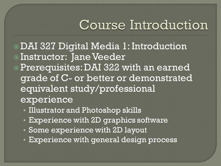 DAI 327 Digital Media 1: Introduction Instructor: Jane Veeder Prerequisites: DAI 322 with an earned grade of C- or better or demonstrated equivalent study/professional.