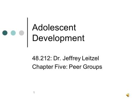 1 Adolescent Development 48.212: Dr. Jeffrey Leitzel Chapter Five: Peer Groups.