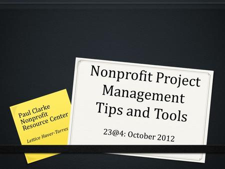 Nonprofit Project Management Tips and Tools October 2012 Paul Clarke Nonprofit Resource Center Lettice Haver-Torres.