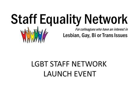 Staff Equality Network For colleagues who have an interest in Lesbian, Gay, Bi or Trans Issues LGBT STAFF NETWORK LAUNCH EVENT.