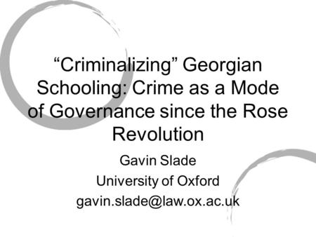 Criminalizing Georgian Schooling: Crime as a Mode of Governance since the Rose Revolution Gavin Slade University of Oxford