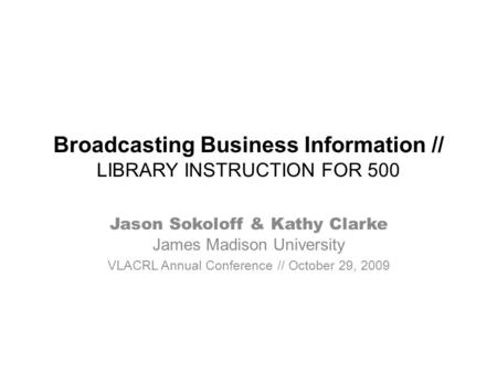 Broadcasting Business Information // LIBRARY INSTRUCTION FOR 500 Jason Sokoloff & Kathy Clarke James Madison University VLACRL Annual Conference // October.