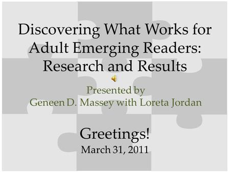 Greetings! Discovering What Works for Adult Emerging Readers: Research and Results Presented by Geneen D. Massey with Loreta Jordan March 31, 2011.