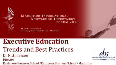 Executive Education Trends and Best Practices Dr Nittin Essoo Director Rushmore Business School /European Business School - Mauritius.