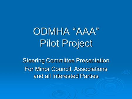 ODMHA AAA Pilot Project Steering Committee Presentation For Minor Council, Associations and all Interested Parties.