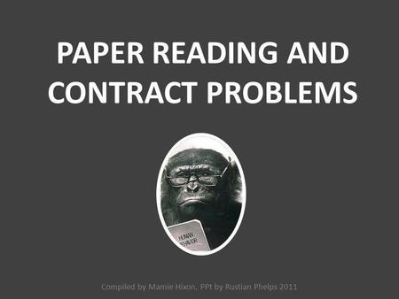 PAPER READING AND CONTRACT PROBLEMS Compiled by Mamie Hixon, PPt by Rustian Phelps 2011.