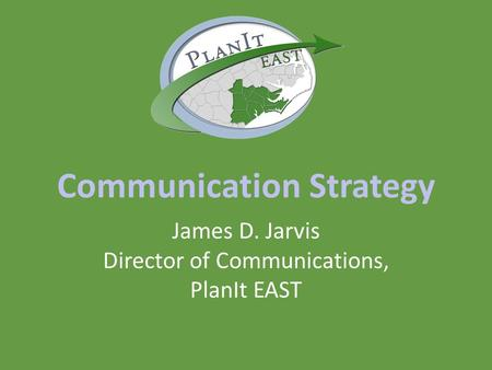 Communication Strategy James D. Jarvis Director of Communications, PlanIt EAST.