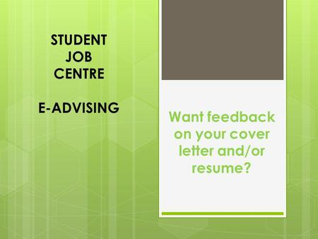 STUDENT JOB CENTRE E-ADVISING Want feedback on your cover letter and/or resume?