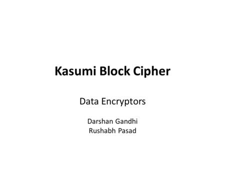 Kasumi Block Cipher Data Encryptors Darshan Gandhi Rushabh Pasad.