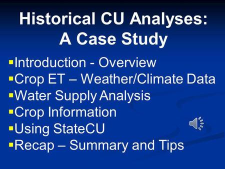 Historical CU Analyses: A Case Study Introduction - Overview Crop ET – Weather/Climate Data Water Supply Analysis Crop Information Using StateCU Recap.