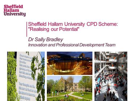 Sheffield Hallam University CPD Scheme: Realising our Potential Dr Sally Bradley Innovation and Professional Development Team.