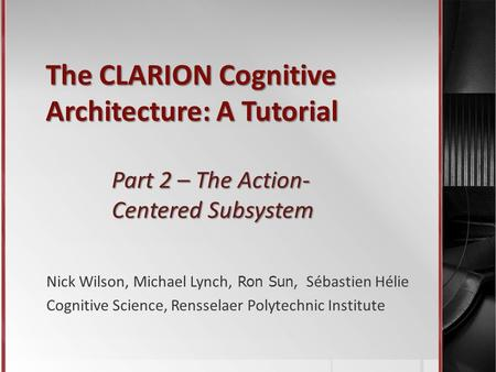 The CLARION Cognitive Architecture: A Tutorial Part 2 – The Action- Centered Subsystem Nick Wilson, Michael Lynch, Ron Sun, Sébastien Hélie Cognitive Science,