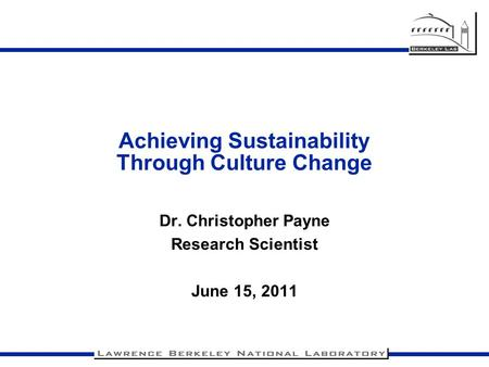 Achieving Sustainability Through Culture Change Dr. Christopher Payne Research Scientist June 15, 2011.