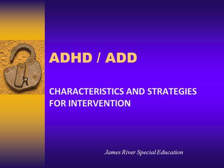 ADHD / ADD CHARACTERISTICS AND STRATEGIES FOR INTERVENTION James River Special Education.