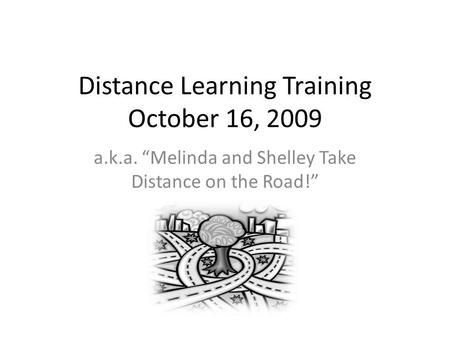 Distance Learning Training October 16, 2009 a.k.a. Melinda and Shelley Take Distance on the Road!