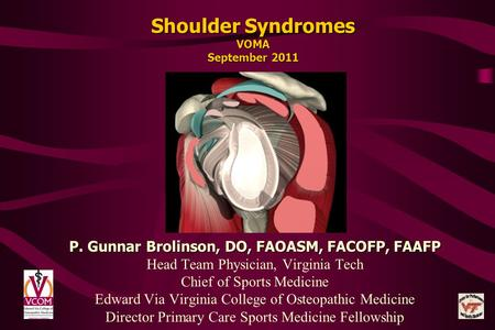 Shoulder Syndromes VOMA September 2011 P. Gunnar Brolinson, DO, FAOASM, FACOFP, FAAFP Head Team Physician, Virginia Tech Chief of Sports Medicine Edward.