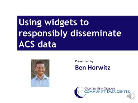 Using widgets to responsibly disseminate ACS data Presented by: Ben Horwitz.