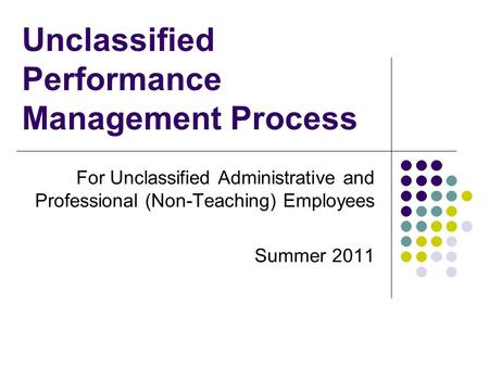 Unclassified Performance Management Process For Unclassified Administrative and Professional (Non-Teaching) Employees Summer 2011.