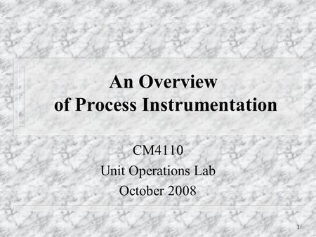 1 An Overview of Process Instrumentation CM4110 Unit Operations Lab October 2008.
