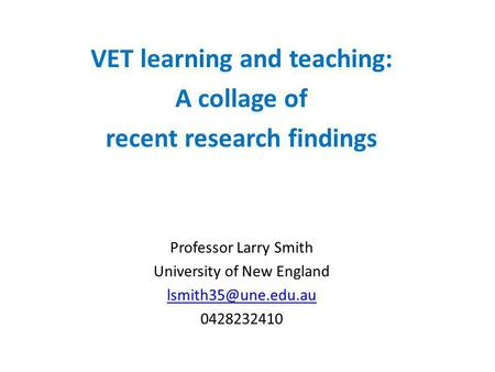 VET learning and teaching: A collage of recent research findings Professor Larry Smith University of New England 0428232410.