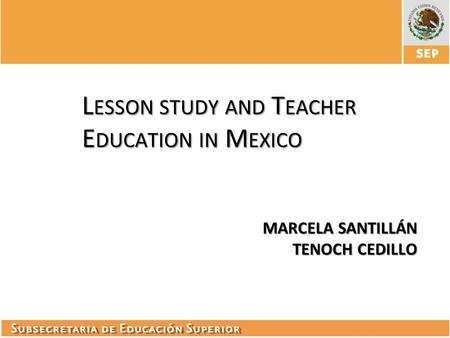 L ESSON STUDY AND T EACHER E DUCATION IN M EXICO MARCELA SANTILLÁN TENOCH CEDILLO.