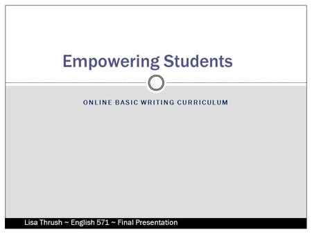 ONLINE BASIC WRITING CURRICULUM Empowering Students Lisa Thrush ~ English 571 ~ Final Presentation.