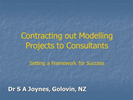 Contracting out Modelling Projects to Consultants Setting a Framework for Success Dr S A Joynes, Golovin, NZ.