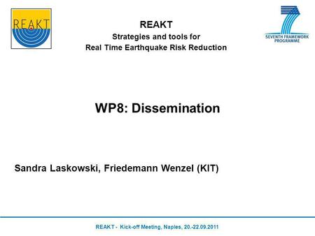 REAKT Strategies and tools for Real Time Earthquake Risk Reduction WP8: Dissemination Sandra Laskowski, Friedemann Wenzel (KIT) REAKT - Kick-off Meeting,