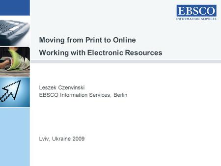 Leszek Czerwinski EBSCO Information Services, Berlin Lviv, Ukraine 2009 Moving from Print to Online Working with Electronic Resources.