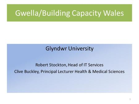 Gwella/Building Capacity Wales Glyndwr University Robert Stockton, Head of IT Services Clive Buckley, Principal Lecturer Health & Medical Sciences 1.