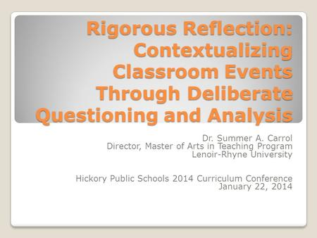 Rigorous Reflection: Contextualizing Classroom Events Through Deliberate Questioning and Analysis Dr. Summer A. Carrol Director, Master of Arts in Teaching.