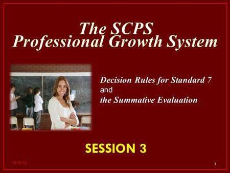 1 SESSION 3 Decision Rules for Standard 7 and the Summative Evaluation 10.10.12.