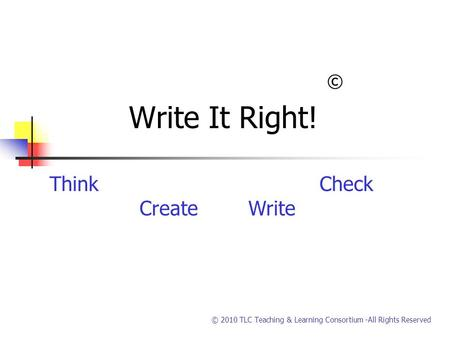 © 2010 TLC Teaching & Learning Consortium -All Rights Reserved © Write It Right! ThinkCheck Create Write.