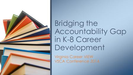 Virginia Career VIEW VSCA Conference 2014 Bridging the Accountability Gap in K-8 Career Development.