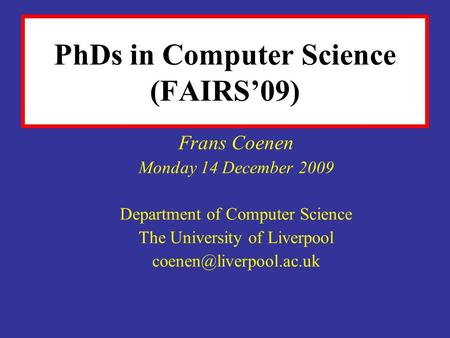 PhDs in Computer Science (FAIRS09) Frans Coenen Monday 14 December 2009 Department of Computer Science The University of Liverpool