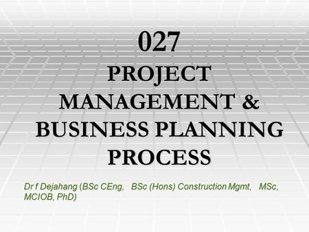 Dr f Dejahang (BSc CEng, BSc (Hons) Construction Mgmt, MSc, MCIOB, PhD) 027 PROJECT MANAGEMENT & BUSINESS PLANNING PROCESS.