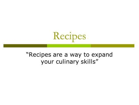 Recipes Recipes are a way to expand your culinary skills.