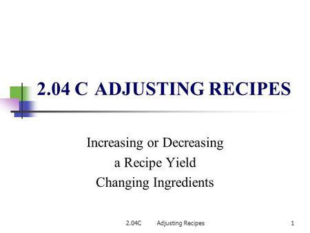 2.04 C ADJUSTING RECIPES Increasing or Decreasing a Recipe Yield Changing Ingredients 2.04CAdjusting Recipes1.