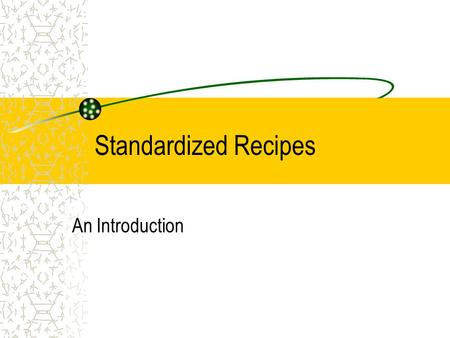 Standardized Recipes An Introduction Objectives Demonstrate the ability to read and execute a selected written recipe Identify importance of standardized.