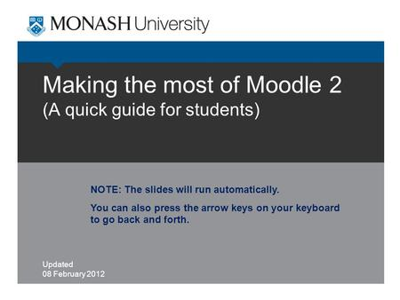 Making the most of Moodle 2 (A quick guide for students) Updated 08 February 2012 NOTE: The slides will run automatically. You can also press the arrow.