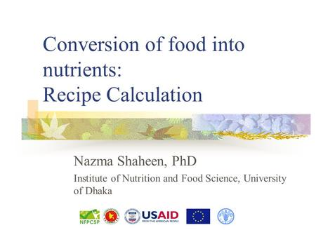 Conversion of food into nutrients: Recipe Calculation Nazma Shaheen, PhD Institute of Nutrition and Food Science, University of Dhaka.