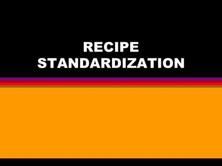 RECIPE STANDARDIZATION. Goals To focus on: l Developing Standardized Recipes l Standardized Recipe Formats l Weights and Measures l Recipe Standardization.
