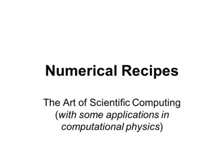 Numerical Recipes The Art of Scientific Computing (with some applications in computational physics)