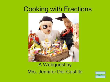 Cooking with Fractions A Webquest by Mrs. Jennifer Del-Castillo NEXT.