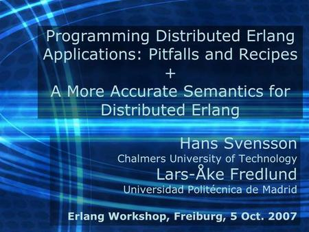 Programming Distributed Erlang Applications: Pitfalls and Recipes + A More Accurate Semantics for Distributed Erlang Hans Svensson Chalmers University.