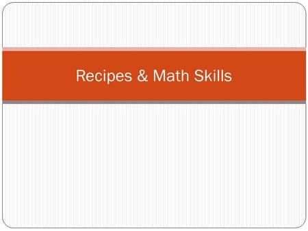 Recipes & Math Skills. What a Recipe Tells You… Although recipes are written in many different formats, most have the same basic information. You need.